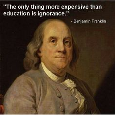 The only thing more expensive than education is ignorance. ~ Benjamin Franklin