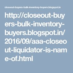 http://closeout-buyers-bulk-inventory-buyers.blogspot.in/2016/09/aaa-closeout-liquidator-is-name-of.html