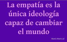 La empatía es la única ideología capaz de cambiar el mundo.