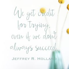 """""""We get credit for trying, even if we don't always succeed."""" Jeffrey R Holland 