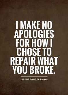 I make no apologies for how I choose to repair what you broke ~ Meredith Grey (Grey's Anatomy)