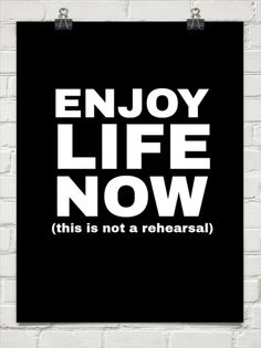 Enjoy life now (this is not a rehearsal).SO TRUE!!!!!!!!!!!!!