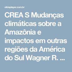 CREA S Mudanças climáticas sobre a Amazônia e impactos em outras regiões da América do Sul Wagner R. Soares 1,2, Jose A. Marengo 1 1 Centro de Previsão. -  ppt carregar