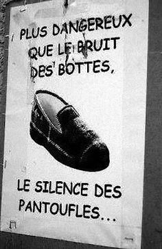 More dangerous than the sound of boots, slippers silence... A variation of Einstein's quote: The world will not be destroyed by those who do evil, but by those who watch them without doing anything.