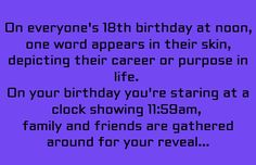 On everyone's 18th birthday at noon, one word appears on their skin, depicting their career or purpose in life. On your birthday, you're staring at the clock showing 11:59am. Family and friends are gathered around for your reveal...