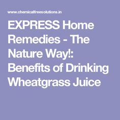 EXPRESS Home Remedies - The Nature Way!: Benefits of Drinking Wheatgrass Juice