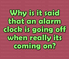 Why is it said that an alarm clock is going off when really its coming on? Go Off, Funny Questions, Alarm Clock, Periodic Table, Things To Come, Lol, Sayings, Riddles, Projection Alarm Clock
