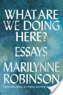 What are we doing here? : essays / Marilynne Robinson  PS3568.O3125 A6 2018