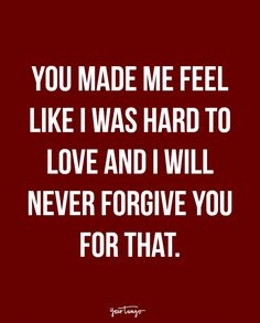 """You made me feel like I was hard to love and I will never forgive you for that. - Unknown"