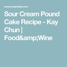 Sour Cream Pound Cake Recipe -      Kay Chun   | Food&Wine