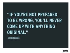If you're not prepared to be wrong, you'll never come up with anything original - Sir Ken Robinson