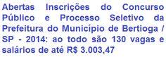 A Prefeitura do Município de Bertioga, no Estado de São Paulo, faz saber a quem interessar, que fará realizar Processo Seletivo com 104 (cento e quatro) vagas no cargo de Agente Comunitário de Saúde e Concurso Público com 26 (vinte e seis) vagas em diversos cargos de Níveis Fundamental, Médio e Superior. As remunerações, de acordo ao emprego, vão de R$ 1.014,00 a R$ 3.003,47.