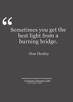 Sometimes, you get the best light from a burning bridge. Don Henley