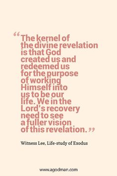 The kernel of the divine revelation is that God created us and redeemed us for the purpose of working Himself into us to be our life. We in the Lord's recovery need to see a fuller vision of this revelation. Witness Lee, Life-study of Exodus. More at www.agodman.com