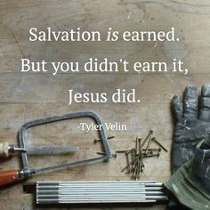 Salvation is earned. But you didn't earn it, Jesus did. -Tyler Velin