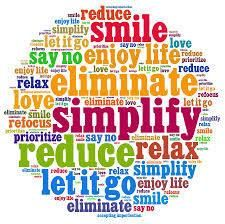 "Simplify ""So, contrary to what some may believe, simplifying is not about retreating to a cabin in the woods and leading a dull, inactive existence. Rather, cutting back your hectic work pace gives you the opportunity to make sure that you're doing work you love….Simplifying will also help you create the balance you're seeking in your work life, your family life, and your personal life…You'll learn how to achieve the success you want without stress and overwork.""  ~Elaine St. James"