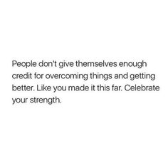 """""""People don't give themselves enough credit for overcoming things and getting better. Like you make it this far. Celebrate your strength."""""""