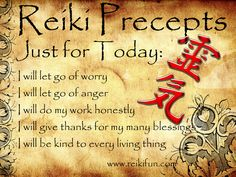 reiki precepts just for today: i will let go of worry i will let go of anger i will do my work honestly i will give thanks for my many blessings i will be kind to every living thing