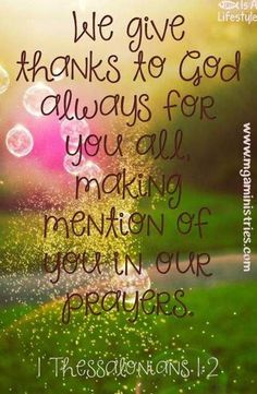 1 Thessalonians 1:2  We give thanks to God always for you, making mention of you in our prayers.