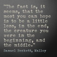 """The fact is, it seems, that the most you can hope is to be a little less, in the end, the creature you were in the beginning, and the middle."" - Samuel Beckett (SARA)"