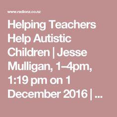 Helping Teachers Help Autistic Children | Jesse Mulligan, 1–4pm,  1:19 pm on  1 December 2016 | Radio New Zealand