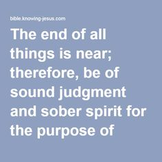 The end of all things is near; therefore, be of sound judgment and sober spirit for the purpose of prayer.