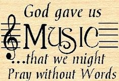"""""""God gave us music that we might pray without words"""""""