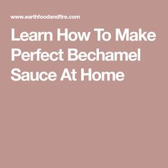 Learn How To Make Perfect Bechamel Sauce At Home