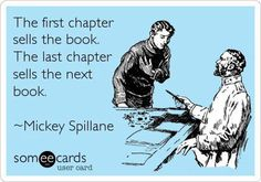 """The first chapter sells the book. The last chapter sells the next book."" - Mickey Spillane"