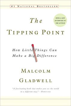The Tipping Point: How Little Things Can Make a Big Difference by Malcolm Gladwell. The tipping point is that magic moment when an idea, trend, or social behavior crosses a threshold, tips, and spreads like wildfire. Just as a single sick person can start an epidemic of the flu, so too can a small but precisely targeted push cause a fashion trend, the popularity of a new product, or a drop in the crime rate. www.barnesandnoble.com
