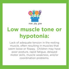 Low muscle tone or hypotonia: Lack of adequate tension in the resting muscle, often resulting in muscles that seem loose or floppy. Children may have poor posture, rapid fatigue, delayed motor skills, muscle weakness, and/or coordination problems.