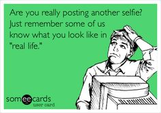 Are you really posting another selfie? Just remember some of us know what you look like in 'real life.'