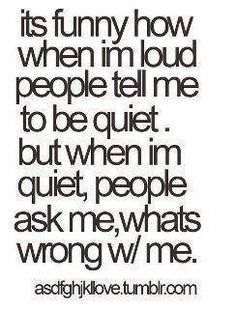its funny how when im loud people tell me to be quiet.  but when im quiet, people ask me, what wrong w/me.