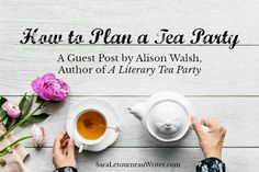 How to Plan a Tea Party (A Guest Post by Alison Walsh, Author of A Literary Tea Party) | Sara Letourneau's Official Website & Blog