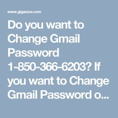 Do you want to Change Gmail Password 1-850-366-6203?    If you want to Change Gmail Password of your account then all you need to do is to is follow some easy which is provided by our experts who will make sure that you will change your Gmail password in one attempt. So, don't go here and there on the name of seek, just place a call at our toll-free number 1-850-366-6203.