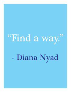 """Find a way."" ~ Diana Nyad"