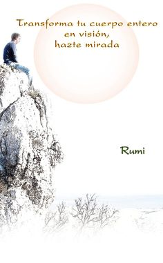 ... Rumi. Transforma tu cuerpo entero en visión, hazte  mirada.