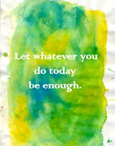 Taking inspiration from words, let whatever you do today be enough and put away the perfectionism that we hold inside