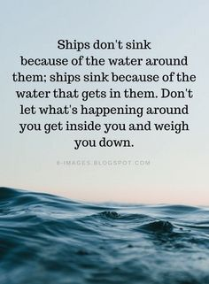 encouragement quotes Quotes Ships dont sink because of the water around them; ships sink because of the water that gets in them. Dont let whats happening around you get inside you and weigh you down. Quotable Quotes, True Quotes, Great Quotes, Words Quotes, Motivational Quotes, Sayings, Ship Quotes, Quotes Quotes, Inspirational Thoughts