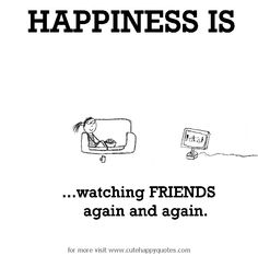 Happiness is, watching FRIENDS again and again. - Cute Happy Quotes