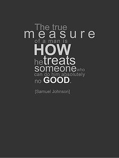 The true measure of a man is how he treats someone who can do him absolutely no good. ~ Samuel Johnson