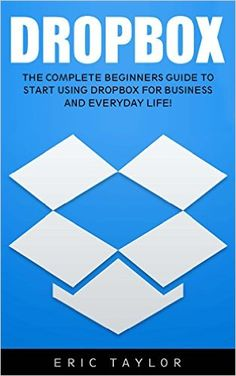 Amazon.com: Dropbox: The Complete Beginners Guide to Start Using Dropbox for Business and Everyday Life! (Dropbox For Beginners, Dropbox App) eBook: Eric Taylor: Kindle Store
