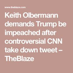 Keith Olbermann demands Trump be impeached after controversial CNN take down tweet – TheBlaze