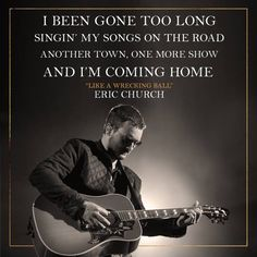 I been gone too long singin' my songs on the road, another town, one more show and I'm coming home - Eric Church Country Music Quotes, Country Music Lyrics, Country Songs, Country Life, Country Men, Take Me To Church, My Church, Music Love, My Music