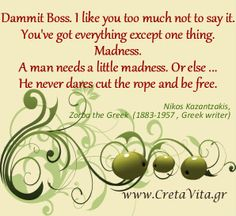 How much madness do you have? Dammit Boss. I like you too much not to say it. You've got everything except one thing. Madness. A man needs a little madness. Or else ... He never dares cut the rope and be free.  ― Nikos Kazantzakis, Zorba the Greek  (1883-1957 , Greek writer)