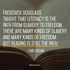 Frederick Douglass taught that literacy is the path from slavery to freedom. There are many kinds of slavery and many kinds of freedom, but reading is still the path. Frederick Douglass, Carl Sagan, Great Quotes, Inspirational Quotes, Student Centered Learning, Philosophy Of Education, My Spirit, Powerful Words, Inspire Me