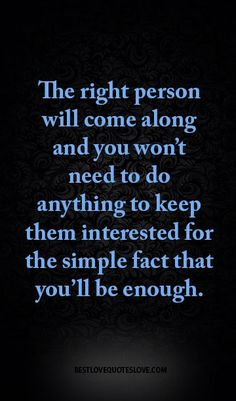 The right person will come along and you won't need to do anything to keep them interested for the simple fact that you'll be enough.