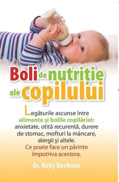 Boli de nutritie ale copilului - Kelly Dorfman -  - Legaturile ascunse intre alimente si bolile copilariei: anxietate, otita recurenta, durere de stomac, moftur
