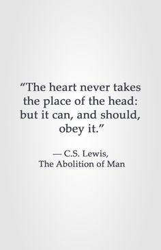 """""""The heart never takes  the place of the head:  but it can, and should,  obey it.""""  ― C.S. Lewis,  The Abolition of Man"""