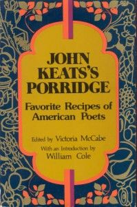 John Keats's Porridge: The Favorite Recipes of Beloved Poets by Maria Popova  What simple dishes reveal about the complexities of poetry as a creative act of constant transformation.